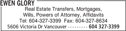 Ewen Glory (604-327-3399) - Display Ad - EWEN GLORY Real Estate Transfers, Mortgages, Wills, Powers of Attorney, Affidavits Tel: 604-327-3399  Fax: 604-327-8634 5606 Victoria Dr Vancouver --------- 604 327-3399