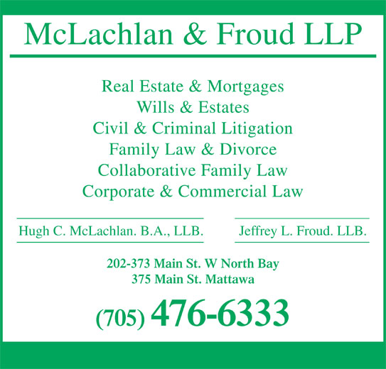 McLachlan & Froud LLP (705-476-6333) - Annonce illustrée======= - Jeffrey L. Froud. LLB. Hugh C. McLachlan. B.A., LLB. 202-373 Main St. W North Bay McLachlan & Froud LLP Real Estate & Mortgages Wills & Estates Civil & Criminal Litigation Family Law & Divorce Collaborative Family Law Corporate & Commercial Law 375 Main St. Mattawa (705) 476-6333