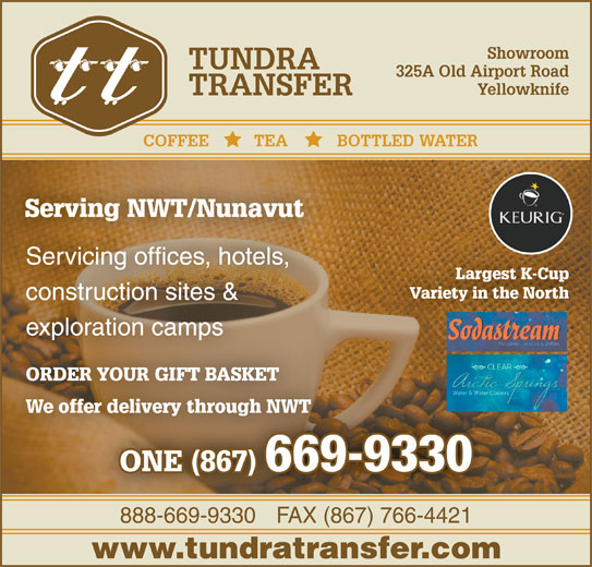 Tundra Transfer Ltd (867-669-9330) - Display Ad - Showroom TUNDRA 325A Old Airport Road Yellowknife TRANSFER COFFEE          TEA           BOTTLED WATER Serving NWT/NunavutServing NWT/Nunavut Servicing offices, hotels, Visit Our Showroom Largest K-Cup At 325A Old Airport Road Variety in the North construction sites & exploration camps ORDER YOUR GIFT BASKETORDER YOUR GIFT BASKET We offer delivery through NWTer delivery through NWT 888-669-9330FAX (867) 766-4421888-669-9330FAX (867) 766-4421 www.tundratransfer.com