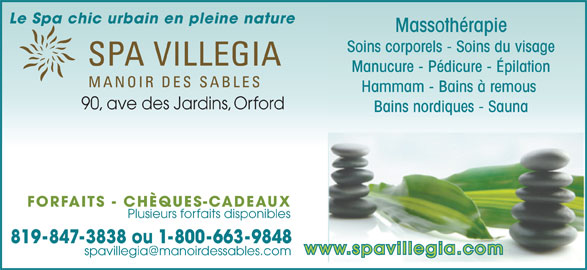 Spa Villegia Inc (819-847-3838) - Annonce illustrée======= - Le Spa chic urbain en pleine nature Massothérapie Soins corporels - Soins du visage Manucure - Pédicure - Épilation Hammam - Bains à remous 90, ave des Jardins, Orford Bains nordiques - Sauna FORFAITS - CHÈQUES-CADEAUX Plusieurs forfaits disponibles 819-847-3838 ou 1-800-663-9848 www.spavillegia.com
