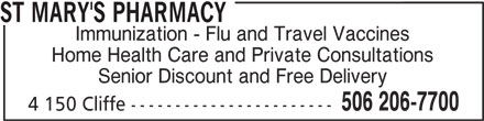 St Mary's Pharmacy (506-206-7700) - Display Ad - Immunization - Flu and Travel Vaccines Home Health Care and Private Consultations Senior Discount and Free Delivery 506 206-7700 4 150 Cliffe ----------------------- ST MARY'S PHARMACY