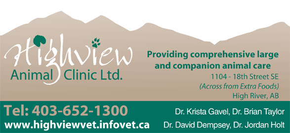 Highview Animal Clinic Ltd (403-652-1300) - Display Ad - Providing comprehensive large and companion animal care 1104 - 18th Street SE (Across from Extra Foods) High River, AB Dr. Krista Gavel, Dr. Brian Taylor Tel: 403-652-1300 Dr. David Dempsey, Dr. Jordan Holt www.highviewvet.infovet.ca