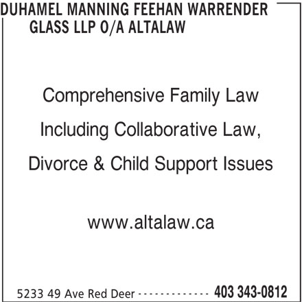 Duhamel Manning Feehan Warrender Glass LLP o/a Altalaw (403-343-0812) - Display Ad - DUHAMEL MANNING FEEHAN WARRENDER GLASS LLP O/A ALTALAW Comprehensive Family Law Including Collaborative Law, Divorce & Child Support Issues www.altalaw.ca ------------- 5233 49 Ave Red Deer 403 343-0812