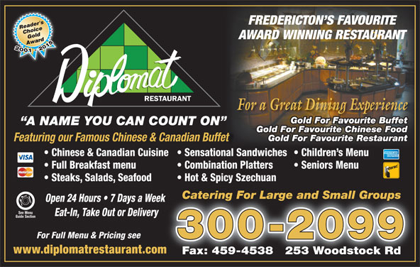 Diplomat Restaurant (506-454-2400) - Annonce illustrée======= - Featuring our Famous Chinese & Canadian Buffet Chinese & Canadian Cuisine  Sensational Sandwiches  Children s Menu Full Breakfast menu Combination Platters Seniors Menu Steaks, Salads, Seafood Hot & Spicy Szechuan Catering For Large and Small GroupsCatering For Large and Small Groups Open 24 Hours   7 Days a Week k See Menu Eat-In, Take Out or Delivery Guide Section For Full Menu & Pricing see 300-2099 www.diplomatrestaurant.comm Fax: 459-4538   253 Woodstock Rd Gold For Favourite Restaurant FREDERICTON S FAVOURITE AWARD WINNING RESTAURANT For a Great Dining Experience Gold For Favourite Buffet A NAME YOU CAN COUNT ON Gold For Favourite Chinese Food