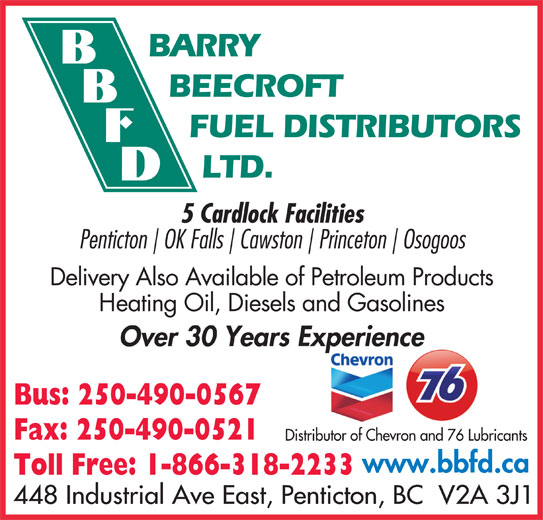 Barry Beecroft Fuel Distributors Ltd (250-490-0567) - Display Ad - BARRY BEECROFT 5 Cardlock Facilities Penticton OK Falls Cawston Princeton Osogoos Delivery Also Available of Petroleum Products Heating Oil, Diesels and Gasolines Over 30 Years Experiencep Bus: 250-490-0567 Fax: 250-490-0521 Distributor of Chevron and 76 Lubricants www.bbfd.ca Toll Free: 1-866-318-2233 448 Industrial Ave East, Penticton, BC  V2A 3J1 FUEL DISTRIBUTORS LTD.