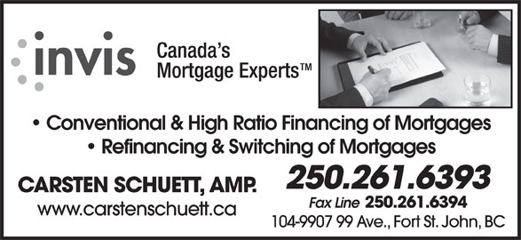 Invis Financial Group (250-261-6393) - Display Ad - Conventional & High Ratio Financing of Mortgages Refinancing & Switching of Mortgages 250.261.6393 CARSTEN SCHUETT, AMP. Fax Line 250.261.6394 www.carstenschuett.ca 104-9907 99 Ave., Fort St. John, BC