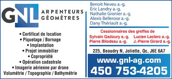 GNL Arpenteurs Géomètres Inc. (450-753-4205) - Annonce illustrée======= - 450 753-4205 Volumétrie / Topographie / Bathymétrie Benoit Neveu a.-g. Éric Landry a.-g. Nathalie Gronier a.-g. Alexis Bellerose a.-g. Dany Thériault a.-g. Cessionnaires des greffes de Certificat de Iocation Sylvain Gadoury a.-g.    Lucien Leclerc a.-g. Piquetage / Bornage Pierre Bilodeau a.-g.      J.-Pierre Girard a.-g. Implantation Projet immobilier 225, Beaudry N, Joliette, Qc, J6E 6A7 Copropriété www.gnl-ag.com Opération cadastrale Imagerie aérienne par drone