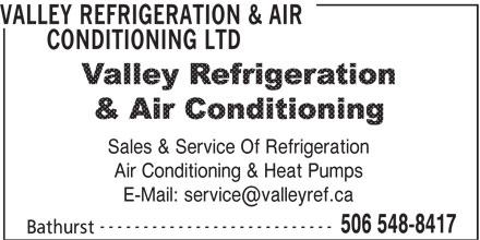 Valley Refrigeration & Air Conditioning Ltd (506-548-8417) - Display Ad - VALLEY REFRIGERATION & AIR CONDITIONING LTD VALLEY REFRIGERATION & AIR CONDITIONING LTD Sales & Service Of Refrigeration Air Conditioning & Heat Pumps --------------------------- 506 548-8417 Bathurst Sales & Service Of Refrigeration Air Conditioning & Heat Pumps --------------------------- 506 548-8417 Bathurst