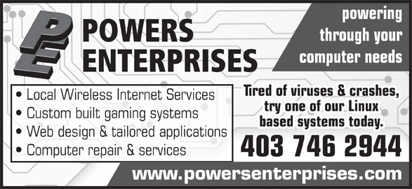 Powers Enterprises (403-746-2944) - Display Ad - powering through your POWERS computer needs ENTERPRISES Tired of viruses & crashes, Local Wireless Internet Services try one of our Linux Custom built gaming systems based systems today. Web design & tailored applications Computer repair & services 403 746 2944 www.powersenterprises.com