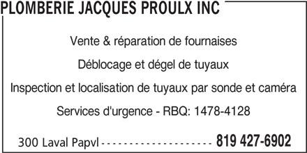 Plomberie Jacques Proulx Inc (819-427-6902) - Annonce illustrée======= - PLOMBERIE JACQUES PROULX INC Vente & réparation de fournaises Déblocage et dégel de tuyaux Inspection et localisation de tuyaux par sonde et caméra Services d'urgence - RBQ: 1478-4128 819 427-6902 300 Laval Papvl--------------------