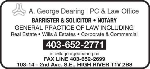 Dearing A George Professional Corp (403-652-2771) - Display Ad - GENERAL PRACTICE OF LAW INCLUDING Real Estate   Wills & Estates   Corporate & Commercial 403-652-2771 FAX LINE 403-652-2699 103-14 - 2nd Ave. S.E., HIGH RIVER T1V 2B8 BARRISTER & SOLICITOR   NOTARY