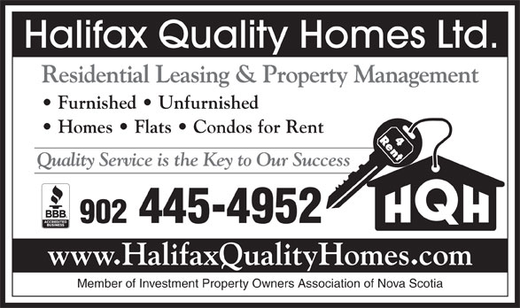 Halifax Quality Homes Ltd (902-445-4952) - Display Ad - Member of Investment Property Owners Association of Nova Scotia Halifax Quality Homes Ltd. Residential Leasing & Property Management Furnished   Unfurnished Homes   Flats   Condos for Rent Quality Service is the Key to Our Success 902 445-4952 www.HalifaxQualityHomes.com