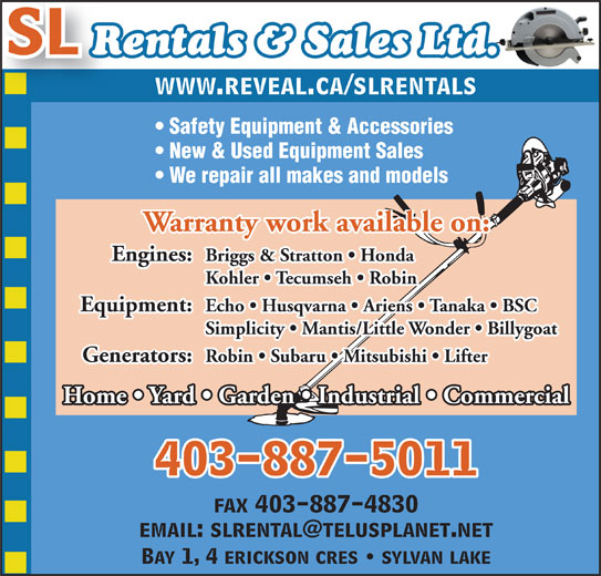 SL Rentals & Sales 2007 (403-887-5011) - Display Ad - SL Rentals & Sales Ltd. www.reveal.ca/slrentals Safety Equipment & Accessories New & Used Equipment Sales We repair all makes and models Warranty work available on: Engines: Briggs & Stratton   Honda Kohler   Tecumseh   Robin Equipment: Echo   Husqvarna   Ariens   Tanaka   BSC Simplicity   Mantis/Little Wonder   Billygoat Generators: Robin   Subaru   Mitsubishi   Lifter Home   Yard   Garden   Industrial   Commercial 403-887-5011 fax 403-887-4830 Bay 1, 4 erickson cres   sylvan lake
