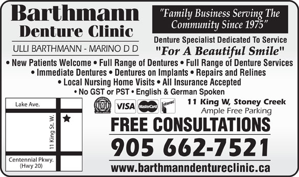 "Barthmann Denture Clinic (905-662-7521) - Display Ad - ""Family Business Serving The Community Since 1975"" Denture Clinic Denture Specialist Dedicated To Service ULLI BARTHMANN - MARINO D D ""For A Beautiful Smile"" New Patients Welcome   Full Range of Dentures   Full Range of Denture Services Immediate Dentures   Dentures on Implants   Repairs and Relines Local Nursing Home Visits   All Insurance Accepted No GST or PST   English & German Spoken 11 King W, Stoney Creek Ample Free Parking FREE CONSULTATIONS 905 662-7521 www.barthmanndentureclinic.ca"