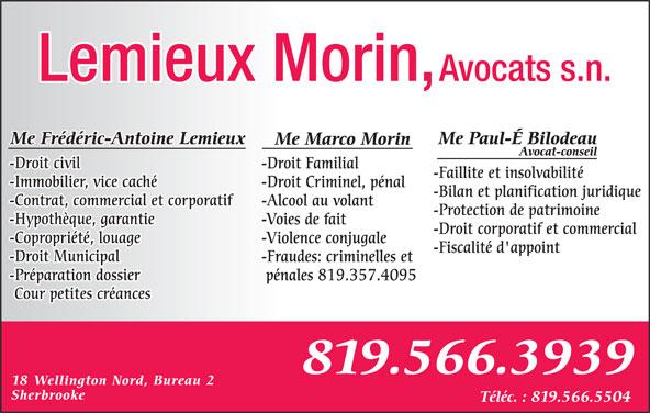 Me Frédéric-Antoine Lemieux (819-566-3939) - Annonce illustrée======= - Sherbrooke Téléc. : 819.566.5504 Cour petites créances 819.566.3939 18 Wellington Nord, Bureau 2 Avocats s.n.Lemieux Morin, Me Paul-É BilodeauMe Frédéric-Antoine Lemieux Me Marco Morin Avocat-conseil -Droit civil -Droit Familial -Faillite et insolvabilité -Immobilier, vice caché -Droit Criminel, pénal -Bilan et planification juridique -Contrat, commercial et corporatif -Alcool au volant -Protection de patrimoine -Hypothèque, garantie -Voies de fait -Droit corporatif et commercial -Copropriété, louage -Violence conjugale -Fiscalité d'appoint -Droit Municipal -Fraudes: criminelles et -Préparation dossier pénales 819.357.4095