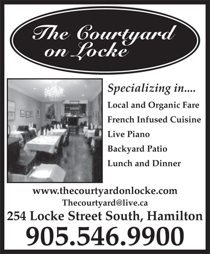 The Courtyard on Locke (905-546-9900) - Annonce illustrée======= - www.thecourtyardonlocke.com 254 Locke Street South, Hamilton 905.546.9900 The Courtyard on Locke Specializing in.... Local and Organic Fare French Infused Cuisine Live Piano Backyard Patio Lunch and Dinner