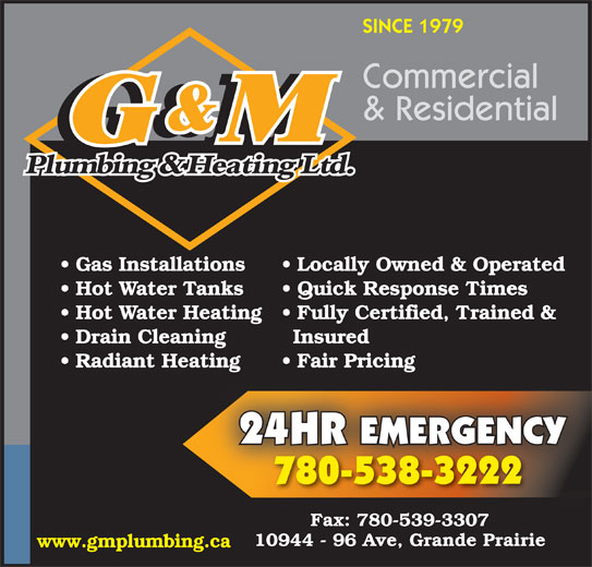 G & M Plumbing & Heating Ltd (780-538-3222) - Annonce illustrée======= - SINCE 1979 Commercial & Residential Gas Installations Locally Owned & Operated Hot Water Tanks Quick Response Times Hot Water Heating  Fully Certified, Trained & Drain Cleaning Insured Radiant Heating Fair Pricingating Fair Pricing 24HR EMERGENCY 780-538-3222 Fax: 780-539-3307 10944 - 96 Ave, Grande Prairie www.gmplumbing.ca
