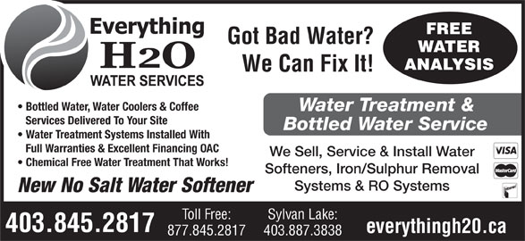 Everything H20 Ltd (403-845-2817) - Annonce illustrée======= - FREE Got Bad Water? WATER ANALYSIS We Can Fix It! Bottled Water, Water Coolers & Coffee Water Treatment & Services Delivered To Your Site Bottled Water Service Water Treatment Systems Installed With Full Warranties & Excellent Financing OAC We Sell, Service & Install Water Chemical Free Water Treatment That Works! Softeners, Iron/Sulphur Removal Systems & RO Systems New No Salt Water Softener Toll Free: Sylvan Lake: 403.845.2817 everythingh20.ca 877.845.2817 403.887.3838