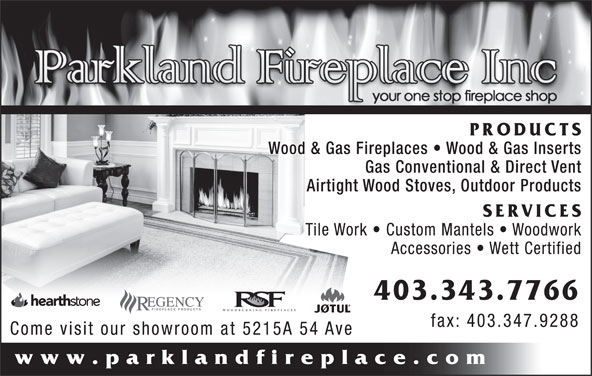 Parkland Fireplace Inc (403-343-7766) - Display Ad - PRODUCTS Gas Conventional & Direct Vent Airtight Wood Stoves, Outdoor Products SERVICES Tile Work   Custom Mantels   Woodwork Accessories   Wett Certified 403.343.7766 WOODBURNING FIREPLACES fax: 403.347.9288 Come visit our showroom at 5215A 54 Ave www.parklandfireplace.com Wood & Gas Fireplaces   Wood & Gas Inserts