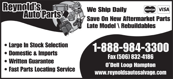Reynold's Auto Parts (506-832-5976) - Display Ad - We Ship Daily Save On New Aftermarket Parts Late Model \\ Rebuildables We Ship Daily Save On New Aftermarket Parts Late Model \\ Rebuildables We Ship Daily Save On New Aftermarket Parts Late Model \\ Rebuildables Large In Stock Selection 1-888-984-3300 Domestic & Imports Written Guarantee O Dell Loop Hampton Fast Parts Locating Service www.reynoldsautosalvage.com Save On New Aftermarket Parts Late Model \\ Rebuildables Large In Stock Selection 1-888-984-3300 Domestic & Imports Written Guarantee O Dell Loop Hampton Fast Parts Locating Service www.reynoldsautosalvage.com We Ship Daily