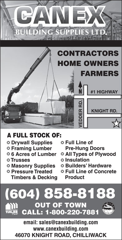 Canex Building Supplies Ltd (604-858-8188) - Annonce illustrée======= - CONTRACTORS HOME OWNERS FARMERS HWAY .#1 HIG KNIGHT RD. VEDDER A FULL STOCK OF: Full Line of Drywall Supplies Pre-Hung Doors Framing Lumber All Types of Plywood 6 Acres of Lumber Insulation Trusses Builders  Hardware Masonry Supplies Full Line of Concrete Pressure Treated Product Timbers & Decking 604 858-8188 OUT OF TOWN TM CALL: 1-800-220-7881 www.canexbuilding.com 46070 KNIGHT ROAD, CHILLIWACK