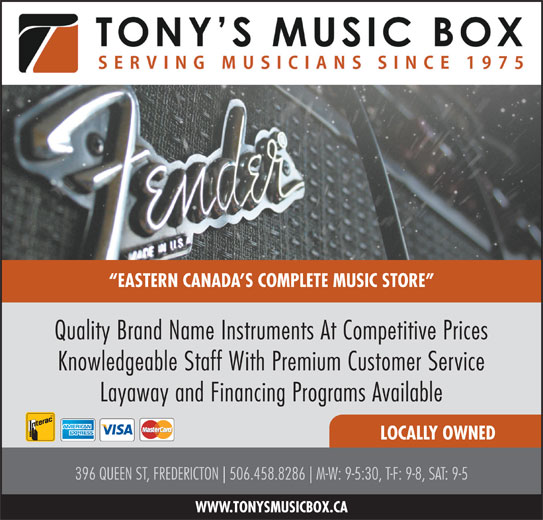 Tony's Music Box Ltd (506-458-8286) - Display Ad - Knowledgeable Staff With Premium Customer Service Layaway and Financing Programs Available LOCALLY OWNED 396 QUEEN ST, FREDERICTON 506.458.8286 M-W: 9-5:30, T-F: 9-8, SAT: 9-5 WWW.TONYSMUSICBOX.CA EASTERN CANADA S COMPLETE MUSIC STORE Quality Brand Name Instruments At Competitive Prices