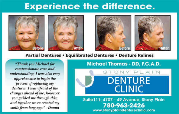 Stony Plain Denture Clinic (780-963-2426) - Display Ad - Experience the difference. After Before Partial Dentures   Equilibrated Dentures   Denture Relines Thank you Michael for Michael Thomas - DD, F.C.A.D. compassionate care and understanding. I was also very apprehensive to begin the DENTURE process of replacing my dentures. I was afraid of the CLINIC changes ahead of me, however you guided me through this, Suite111, 4707 - 49 Avenue, Stony Plain and together we re-created my 780-963-2426 smile from long ago.  - Donna www.stonyplaindentureclinic.com Experience the difference. After Before Partial Dentures   Equilibrated Dentures   Denture Relines Thank you Michael for Michael Thomas - DD, F.C.A.D. compassionate care and understanding. I was also very apprehensive to begin the DENTURE process of replacing my dentures. I was afraid of the CLINIC changes ahead of me, however you guided me through this, Suite111, 4707 - 49 Avenue, Stony Plain and together we re-created my 780-963-2426 smile from long ago.  - Donna www.stonyplaindentureclinic.com