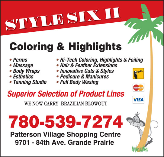 Style Six II (780-539-7274) - Display Ad - Hi-Tech Coloring, Highlights & Foiling  Perms Hair & Feather Extensions  Massage Innovative Cuts & Styles  Body Wraps Pedicure & Manicures  Esthetics Full Body Waxing  Tanning Studio Superior Selection of Product Lines WE NOW CARRY  BRAZILIAN BLOWOUT 780-539-7274 Patterson Village Shopping Centre 9701 - 84th Ave. Grande Prairie Coloring & Highlights