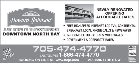 Howard Johnson (1-866-474-4770) - Display Ad - NEWLY RENOVATED OFFERING AFFORDABLE RATES FREE HIGH SPEED INTERNET, LCD TV s, CONTINENTAL JUST STEPS TO THE WATERFRONT BREAKFAST, LOCAL PHONE CALLS & NEWSPAPER DOWNTOWN NORTH BAY IN-ROOM REFRIGERATORS & MICROWAVES GOVERNMENT & CORPORATE RATES 705-474-4770 CALL TOLL FREE 1-866-474-4770 BOOKING ON-LINE AT  www.hojo.com          255 McINTYRE ST. W