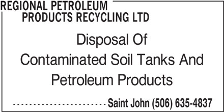 Regional Petroleum Products Recycling Ltd (506-635-4837) - Display Ad - REGIONAL PETROLEUM PRODUCTS RECYCLING LTD Disposal Of Contaminated Soil Tanks And Petroleum Products ----------------------- Saint John (506) 635-4837