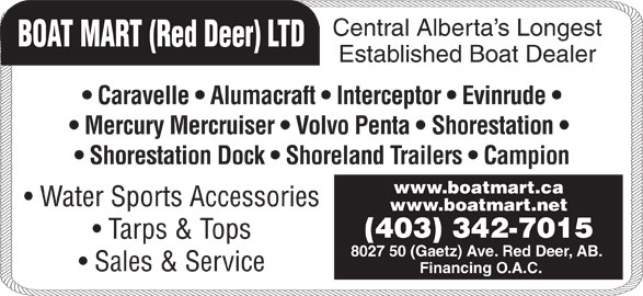 Boat Mart (Red Deer) Ltd (403-342-7015) - Display Ad - Tarps & Tops 8027 50 (Gaetz) Ave. Red Deer, AB. Sales & Service Financing O.A.C. Established Boat Dealer Central Alberta s Longest BOAT MART (Red Deer) LTD Caravelle   Alumacraft   Interceptor   Evinrude Mercury Mercruiser   Volvo Penta   Shorestation Shorestation Dock   Shoreland Trailers   Campion www.boatmart.ca Water Sports Accessories www.boatmart.net (403) 342-7015 Tarps & Tops 8027 50 (Gaetz) Ave. Red Deer, AB. Sales & Service Financing O.A.C. Established Boat Dealer Central Alberta s Longest BOAT MART (Red Deer) LTD www.boatmart.ca Caravelle   Alumacraft   Interceptor   Evinrude Mercury Mercruiser   Volvo Penta   Shorestation Shorestation Dock   Shoreland Trailers   Campion Water Sports Accessories www.boatmart.net (403) 342-7015