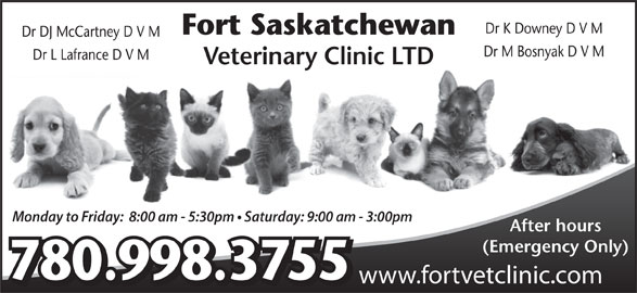 Fort Saskatchewan Veterinary Clinic Ltd (780-998-3755) - Display Ad - Fort Saskatchewan Dr DJ McCartney D V M Dr M Bosnyak D V M Dr L Lafrance D V M Veterinary Clinic LTD Monday to Friday:  8:00 am - 5:30pm   Saturday: 9:00 am - 3:00pm After hours (Emergency Only) 780.998.3755 www.fortvetclinic.com Dr K Downey D V M
