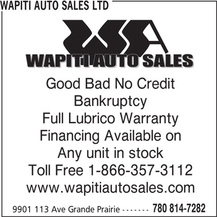 Wapiti Auto Sales Ltd (780-814-7282) - Display Ad - WAPITI AUTO SALES LTD Good Bad No Credit Bankruptcy Full Lubrico Warranty Financing Available on Any unit in stock Toll Free 1-866-357-3112 www.wapitiautosales.com 780 814-7282 9901 113 Ave Grande Prairie -------