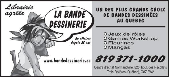 Bande Dessinerie (819-371-1000) - Annonce illustrée======= - En affaires depuis 25 ans Figurines Mangas 819 371-1000 www.bandedessinerie.ca Centre d achat Normandville, 820, boul. des Récollets Trois-Rivières (Québec), G8Z 3W2 Games Workshop Librairie UN DES PLUS GRANDS CHOIX agréée DE BANDES DESSINÉES AU QUÉBEC Jeux de rôles