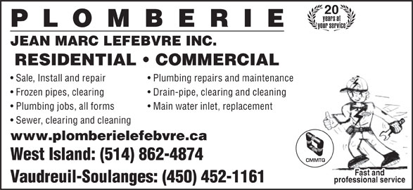 Plomberie Jean-Marc Lefebvre Inc (450-452-1161) - Display Ad - years at your service JEAN MARC LEFEBVRE INC. RESIDENTIAL   COMMERCIAL Sale, Install and repair Frozen pipes, clearing Drain-pipe, clearing and cleaning Plumbing jobs, all forms Main water inlet, replacement Sewer, clearing and cleaning www.plomberielefebvre.ca West Island: (514) 862-4874 CMMTQ Fast and Vaudreuil-Soulanges: (450) 452-1161 professional service Plumbing repairs and maintenance 20