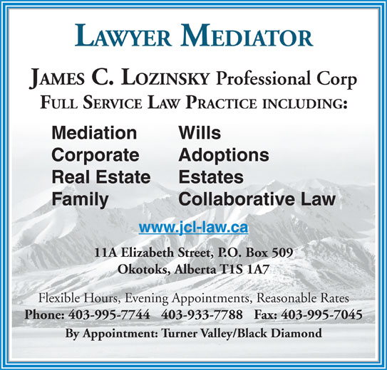 Lozinsky James C Law Office (403-995-7744) - Display Ad - LAWYER MEDIATOR JAMES C. LOZINSKY Professional Corp FULL SERVICE LAW PRACTICE INCLUDING: Mediation Wills Corporate Adoptions Real Estate Estates Family Collaborative Law www.jcl-law.ca 11A Elizabeth Street, P.O. Box 509 Okotoks, Alberta T1S 1A7 Flexible Hours, Evening Appointments, Reasonable Rates Phone: 403-995-7744   403-933-7788   Fax: 403-995-7045 By Appointment: Turner Valley/Black Diamond