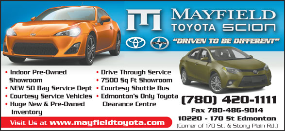 Mayfield Toyota (780-420-1111) - Display Ad - Indoor Pre-Owned Drive Through Service Showroom 7500 Sq Ft Showroom NEW 50 Bay Service Dept  Courtesy Shuttle Bus Courtesy Service Vehicles  Edmonton s Only Toyota (780) 420-1111 Huge New & Pre-Owned Clearance Centre Fax 780-486-9014 Inventory 10220 - 170 St Edmonton Visit Us at www.mayfieldtoyota.com (Corner of 170 St. & Stony Plain Rd.)