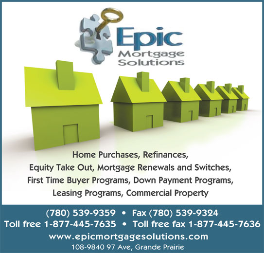 Epic Mortgage Solutions (780-539-9359) - Display Ad - Home Purchases, Refinances, Equity Take Out, Mortgage Renewals and Switches, First Time Buyer Programs, Down Payment Programs, Leasing Programs, Commercial Property (780) 539-9359     Fax (780) 539-9324 Toll free 1-877-445-7635     Toll free fax 1-877-445-7636 www.epicmortgagesolutions.com 108-9840 97 Ave, Grande Prairie
