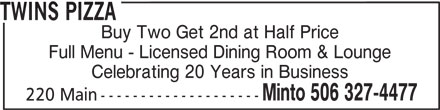 Twins Pizza (506-327-4477) - Annonce illustrée======= - TWINS PIZZA Buy Two Get 2nd at Half Price Full Menu - Licensed Dining Room & Lounge Celebrating 20 Years in Business Minto 506 327-4477 220 Main-------------------- TWINS PIZZA Buy Two Get 2nd at Half Price Full Menu - Licensed Dining Room & Lounge Celebrating 20 Years in Business Minto 506 327-4477 220 Main--------------------