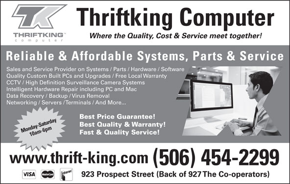 Thriftking Computer (506-454-2299) - Display Ad - Data Recovery / Backup / Virus Removal Networking / Servers / Terminals / And More... Best Price Guarantee! Best Quality & Warranty! Monday-Saturday10am-6pm Fast & Quality Service! www.thrift-king.com (506) 454-2299 923 Prospect Street (Back of 927 The Co-operators) Thriftking Computer Where the Quality, Cost & Service meet together! Reliable & Affordable Systems, Parts & Service Sales and Service Provider on Systems / Parts / Hardware / Software Quality Custom Built PCs and Upgrades / Free Local Warranty CCTV / High Definition Surveillance Camera Systems Intelligent Hardware Repair including PC and Mac