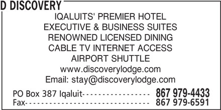 Discovery Lodge Hotel (867-979-4433) - Display Ad - D DISCOVERY IQALUITS' PREMIER HOTEL EXECUTIVE & BUSINESS SUITES RENOWNED LICENSED DINING AIRPORT SHUTTLE www.discoverylodge.com PO Box 387 Iqaluit----------------- 867 979-4433 Fax------------------------------- 867 979-6591 CABLE TV INTERNET ACCESS