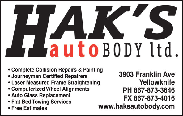 Hak's Auto Body Ltd (867-873-3646) - Display Ad - Complete Collision Repairs & Painting 3903 Franklin Ave Journeyman Certified Repairers Laser Measured Frame Straightening Yellowknife Computerized Wheel Alignments PH 867-873-3646 Auto Glass Replacement FX 867-873-4016 Flat Bed Towing Services www.haksautobody.com Free Estimates
