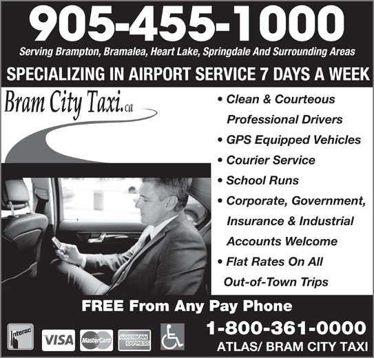 Bram City-Atlas Taxi (905-455-1000) - Annonce illustrée======= - 905-455-1000 Serving Brampton, Bramalea, Heart Lake, Springdale And Surrounding Areas SPECIALIZING IN AIRPORT SERVICE 7 DAYS A WEEK Clean & Courteous Professional Drivers GPS Equipped Vehicles Courier Service School Runs Corporate, Government, Insurance & Industrial Accounts Welcome 1-800-361-0000 Flat Rates On All Out-of-Town Trips FREE From Any Pay Phone ATLAS/ BRAM CITY TAXI