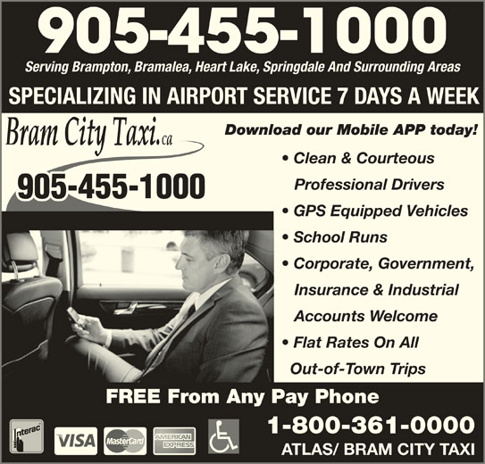 Bram City-Atlas Taxi (905-455-1000) - Annonce illustrée======= - 905-455-1000 Serving Brampton, Bramalea, Heart Lake, Springdale And Surrounding Areas SPECIALIZING IN AIRPORT SERVICE 7 DAYS A WEEK Clean & Courteous Professional Drivers 905-455-1000 GPS Equipped Vehicles School Runs Corporate, Government, Insurance & Industrial Accounts Welcome Flat Rates On All Out-of-Town Trips FREE From Any Pay Phone 1-800-361-0000 ATLAS/ BRAM CITY TAXI
