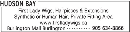 The Bay (905-634-8866) - Display Ad - HUDSON BAY First Lady Wigs, Hairpieces & Extensions Synthetic or Human Hair, Private Fitting Area www.firstladywigs.ca ---------- 905 634-8866 Burlington Mall Burlington HUDSON BAY First Lady Wigs, Hairpieces & Extensions Synthetic or Human Hair, Private Fitting Area www.firstladywigs.ca ---------- 905 634-8866 Burlington Mall Burlington HUDSON BAY First Lady Wigs, Hairpieces & Extensions Synthetic or Human Hair, Private Fitting Area www.firstladywigs.ca ---------- 905 634-8866 Burlington Mall Burlington HUDSON BAY First Lady Wigs, Hairpieces & Extensions Synthetic or Human Hair, Private Fitting Area www.firstladywigs.ca ---------- 905 634-8866 Burlington Mall Burlington