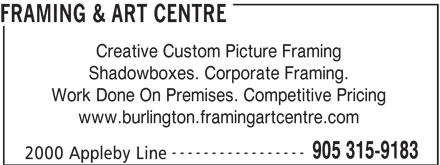 Framing & Art Centre (905-315-9183) - Annonce illustrée======= - FRAMING & ART CENTRE Creative Custom Picture Framing Shadowboxes. Corporate Framing. Work Done On Premises. Competitive Pricing www.burlington.framingartcentre.com ----------------- 905 315-9183 2000 Appleby Line