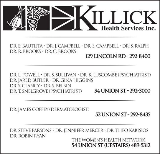 Killick Health Services Inc Lynken Building (709-292-8400) - Display Ad - 52 Union St - 292-8435 Dr. Steve Parsons   Dr. Jennifer Mercer   Dr. Theo Kabisios Dr. Robin ryan The Women s Health Network 54 Union St (upstairs) 489-5312 Dr. E. Bautista   Dr. J. Campbell   Dr. S. Campbell   Dr. S. Ralph Dr. R. Brooks   Dr. C. Brooks 129 Lincoln Rd - 292-8400 Dr. L. Powell   Dr. S. Sullivan   Dr. K. Luscombe (Psychiatrist) Dr. Jared Butler   Dr. Gina Higgins Dr. S. Clancy   Dr. S. Belbin 54 Union St - 292-3000 Dr. T. Snelgrove (psychiatrist) Dr. James Coffey (DerMAtologist)