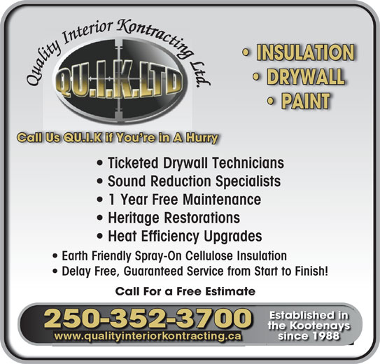 Quality Interior Kontracting (250-352-3700) - Display Ad - PAINT  PAINT Call Us QU.I.K if You re in A HurryCall Us QU.I.K if You re in A Hurry Ticketed Drywall Technicians  Ticketed Drywall Technicians Sound Reduction Specialists  Sound Reduction Specialists 1 Year Free Maintenance  1 Year Free Maintenance Heritage Restorations  Heritage Restorations Heat Efficiency Upgrades  Heat Efficiency Upgrades Earth Friendly Spray-On Cellulose Insulation  Earth Friendly Spray-On Cellulose Insulation Delay Free, Guaranteed Service from Start to Finish!  Delay Free, Guaranteed Service from Start to Finish! Call For a Free EstimateCall For a Free Estimate Established inEstablished in 250-352-3700250-352-370000732-53-5 the Kootenaysthe otenay gat since 1988since 1988 iriioiioior rri eteer ttette tin In IInt y In I ty iliitiityt INSULATIONONIATULSNI INSULATION  INSULATION rr K oio llilli aal u Qua DRYWALLWARD LLY DRYWALL  DRYWALL Quality Interior KctinQu QQuQuau PAINTIPA N T KKctit