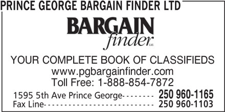 Prince George Bargain Finder Ltd (250-960-1165) - Annonce illustrée======= - PRINCE GEORGE BARGAIN FINDER LTD YOUR COMPLETE BOOK OF CLASSIFIEDS www.pgbargainfinder.com Toll Free: 1-888-854-7872 250 960-1165 1595 5th Ave Prince George-------- Fax Line--------------------------- 250 960-1103