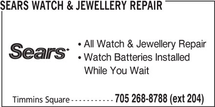Sears Department Store (705-268-8788) - Display Ad - SEARS WATCH & JEWELLERY REPAIR All Watch & Jewellery Repair Watch Batteries Installed While You Wait 705 268-8788 (ext 204) Timmins Square----------- SEARS WATCH & JEWELLERY REPAIR All Watch & Jewellery Repair Watch Batteries Installed While You Wait 705 268-8788 (ext 204) Timmins Square-----------